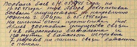 с 4 мая 1945 г. по 10 мая 1945 г. тов. Абиев обеспечивал боевым имуществом по направлению южнее г. Риза. 6 мая 1945 г., (не смотря) на сильный огонь противника, тов. Абиев доставил имущество связи 142-го стрелкового батальона и по пути в батальон исправил 7 порывов на линии связи батальона с полком...
