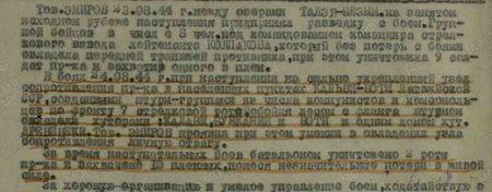 Тов. Эмиров 23 августа 1944 г. между озерами Талэя — Безым на занятом исходном рубеже наступления предпринял разведку боем. Группой бойцов в числе 8 человек под командованием командира стрелкового взвода лейтенанта Колпакова, которая без потерь c боями овладела передовой траншеей противника, при этом уничтожила 9 солдат противника, захватив одного в плен. В боях 24 августа 1944 г. при наступлении на сильно укрепленный узел сопротивления противника в населенных пунктах Кальви — Боти Латвийской ССР созданными штурм-группами из числа коммунистов и комсомольцев по фронту 7 стрелковой ротой, обойдя лесом с фланга штурмом овладела хуторами: Калави, Бунканий и Боти и одним домом хут. Древенеки. Тов. Эмиров проявил при этом умение в овладении узла сопротивления личную отвагу. За время наступательных боев батальоном уничтожено 2 роты противника и захвачено 10 пленных, понеся незначительные потери в живой силе. За хорошую организацию и умелое управление боем, ходатайствую...