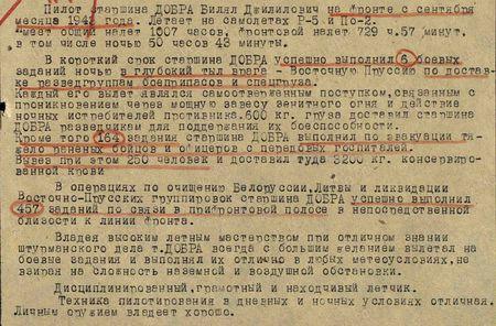 Пилот старшина Добра Билял Джилилович на фронте с сентября месяца 1943 года. Летает на самолётах Р-5 и По-2. Имеет общий налёт 1007 часов, фронтовой налёт 729 ч. 57 мин., в том числе ночью 50 часов 43 минуты. В короткий срок старшина Добра успешно выполнил 6 боевых заданий ночью в глубокий тыл врага – Восточную Пруссию по доставке разведгруппам боеприпасов и спецгруза. Каждый его вылет являлся самоотверженным поступком, связанным с проникновением через мощную завесу зенитного огня и действием ночных истребителей противника. Шестьсот килограммов груза доставил старшина Добра разведчикам для поддержания их боеспособности. Кроме того 164 задания старшина Добра выполнил по эвакуации тяжело раненых бойцов и офицеров с передовых госпиталей. Вывез при этом 250 человек и доставил туда 3200 кг консервированной крови. В операциях по очищению Белоруссии, Литвы, ликвидации Восточно-Прусских группировок старшина Добра успешно выполнил 457 заданий по связи в прифронтовой полосе в непосредственной близости к линии фронта. Владея высоким лётным мастерством при отличном знании штурманского дела т. Добра всегда с большим желанием вылетал на боевые задания и выполнял их отлично в любых метеоусловиях, невзирая на сложность наземной и воздушной обстановки. Дисциплинированный, грамотный и находчивый лётчик. Техника пилотирования в дневных и ночных условиях отличная. Личным оружием владеет хорошо. Старшина Добра своими боевыми подвигами заслуживает правительственной награды орденом «Отечественная война II степени»