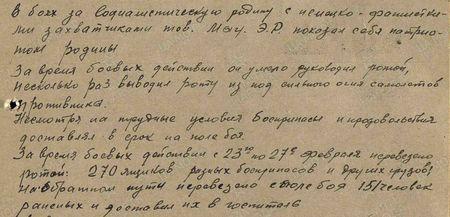 В боях за Социалистическую родину с немецко-фашистскими захватчиками тов. Мау Э.Р. показал себя патриотом родины. За время боевых действий он умело руководил ротой, несколько раз выводил роту из-под сильного огня самолётов противника. Несмотря на трудные условия, боеприпасы и продовольствие доставлял в срок на поле боя. За время боевых действий с 23 по 27 февраля перевезено ротой: 270 ящиков разных боеприпасов и других грузов, на обратном пути перевезено с поля боя 151 человек раненых и доставил их в госпиталь...